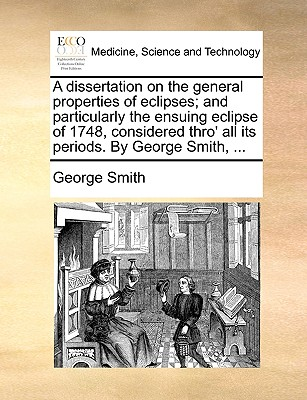 A Dissertation on the General Properties of Eclipses; And Particularly the Ensuing Eclipse of 1748, Considered Thro' All Its Periods. by George Smith, ... book