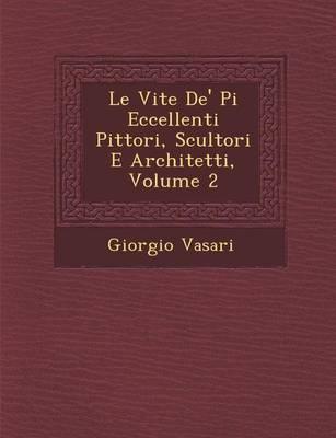 Le Vite de' Pi Eccellenti Pittori, Scultori E Architetti, Volume 2 by Giorgio Vasari