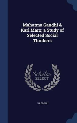 Mahatma Gandhi & Karl Marx; A Study of Selected Social Thinkers by R P Sinha