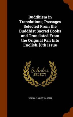 Buddhism in Translations; Passages Selected from the Buddhist Sacred Books and Translated from the Original Pali Into English. [8th Issue by Warren Clarke