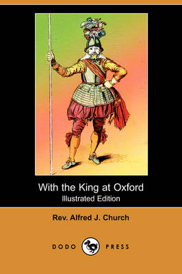 With the King at Oxford (Illustrated Edition) (Dodo Press) by Rev Alfred J Church