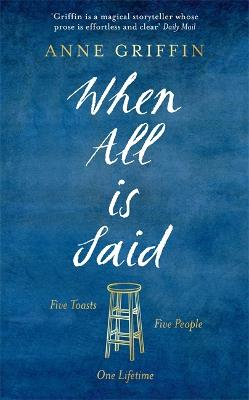 When All is Said: Five toasts. Five people. One lifetime. by Anne Griffin