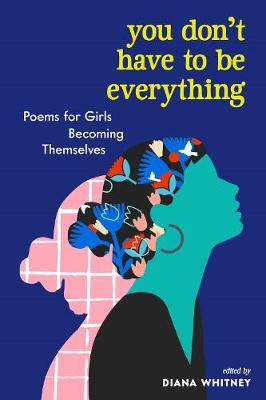 You Don't Have to Be Everything: Poems for Girls Becoming Themselves by Diana Whitney