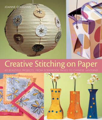 Creative Stitching on Paper: 40 Beautiful Projects, from Scrapbook Pages to Chinese Lanterns by Joanne O'Sullivan