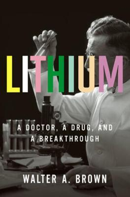 Lithium: A Doctor, a Drug, and a Breakthrough by Walter A. Brown