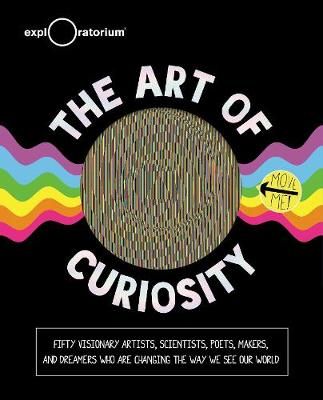 The Art of Curiosity: 50 Visionary Artists, Scientists, Poets, Makers & Dreamers Who Are Changing the Way We See Our World by Exploratorium