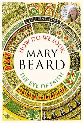 Civilisations: How Do We Look / The Eye of Faith by Mary Beard