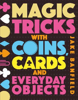 Magic Tricks with Coins, Cards and Everyday Objects by Jake Banfield
