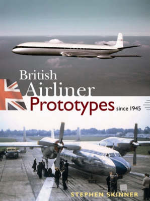 British Airliner Prototypes Since 1945 by Stephen Skinner
