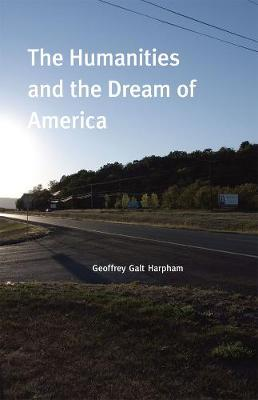 The Humanities and the Dream of America by Geoffrey Galt Harpham