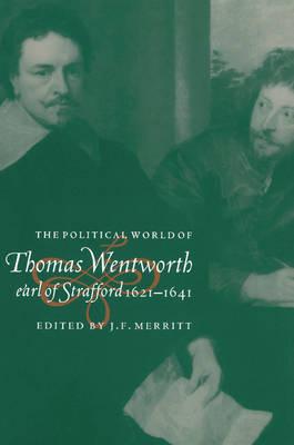 The Political World of Thomas Wentworth, Earl of Strafford, 1621-1641 by J. F. Merritt