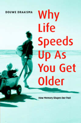 Why Life Speeds Up As You Get Older: How Memory Shapes our Past by Douwe Draaisma