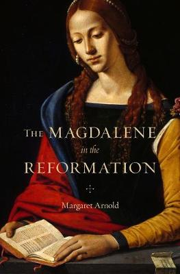 The Magdalene in the Reformation by Margaret Arnold