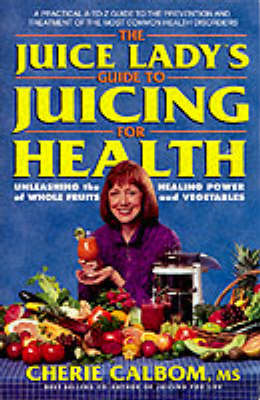 The Juice Lady's Guide to Juicing for Health: Unleashing the Healing Power of Whole Fruits and Vegetables by Cherie Calbom