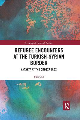 Refugee Encounters at the Turkish-Syrian Border: Antakya at the Crossroads by Sule Can