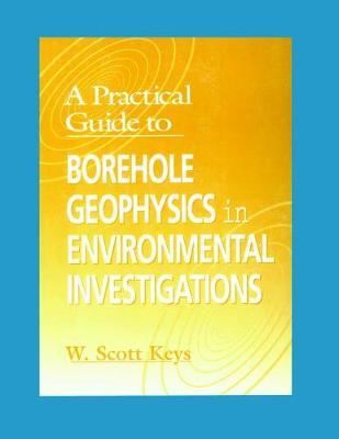 A Practical Guide to Borehole Geophysics in Environmental Investigations by W. Scott Keys