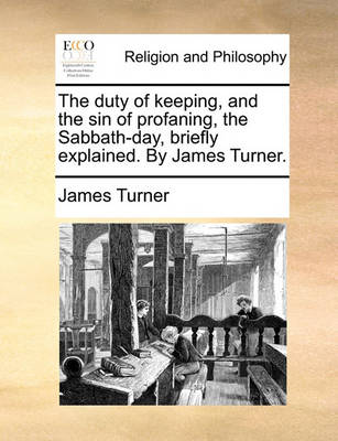 The Duty of Keeping, and the Sin of Profaning, the Sabbath-Day, Briefly Explained. by James Turner. by James Turner