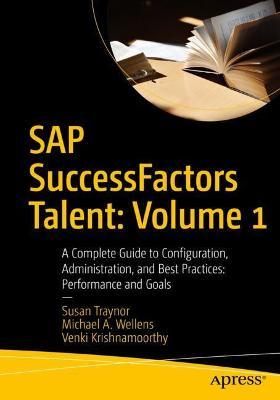 SAP SuccessFactors Talent: Volume 1: A Complete Guide to Configuration, Administration, and Best Practices: Performance and Goals by Susan Traynor