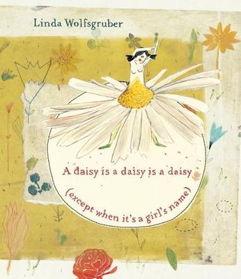 Daisy Is a Daisy Is a Daisy (Except When It's a Girl's Name) by Linda Wolfsgruber