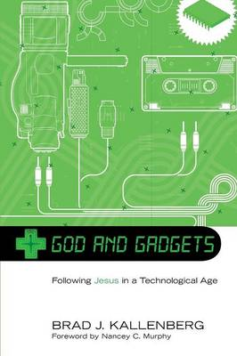 God and Gadgets: Following Jesus in a Technological World by Brad J Kallenberg