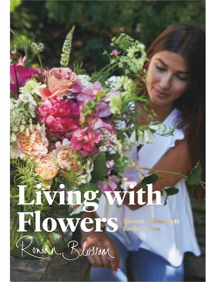 Living with Flowers: Blooms & Bouquets for the Home by Rowan Blossom
