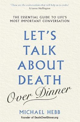 Let's Talk about Death (over Dinner): The Essential Guide to Life's Most Important Conversation by Michael Hebb