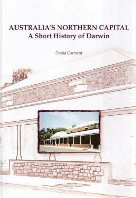 Australia's Northern Capital: A Short History of Darwin by David Carment