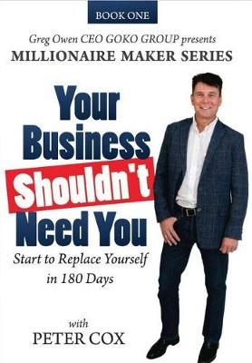 Your Business Shouldn't Need You: How to Start to Replace Yourself in 180 Days by Peter Cox