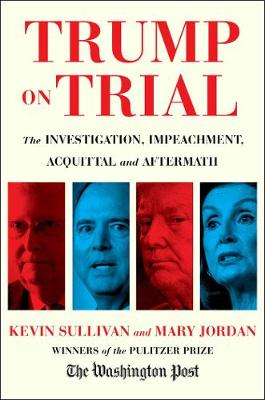 Trump on Trial: The Investigation, Impeachment, Acquittal and Aftermath by Kevin Sullivan