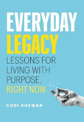 Everyday Legacy: Lessons for Living With Purpose, Right Now by Codi Shewan