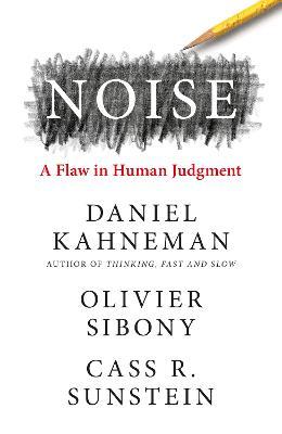 Noise by Daniel Kahneman