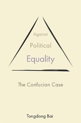 Against Political Equality: The Confucian Case by Tongdong Bai