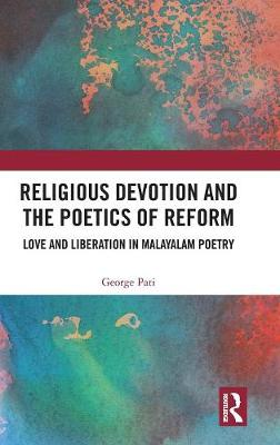 Religious Devotion and the Poetics of Reform: Love and Liberation in Malayalam Poetry by George Pati
