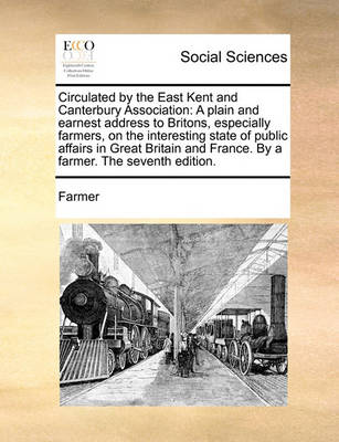 Circulated by the East Kent and Canterbury Association: A Plain and Earnest Address to Britons, Especially Farmers, on the Interesting State of Public Affairs in Great Britain and France. by a Farmer. the Seventh Edition. by Farmer