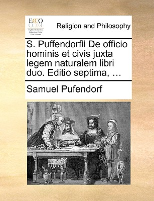 S. Puffendorfii de Officio Hominis Et Civis Juxta Legem Naturalem Libri Duo. Editio Septima, ... by Samuel Pufendorf