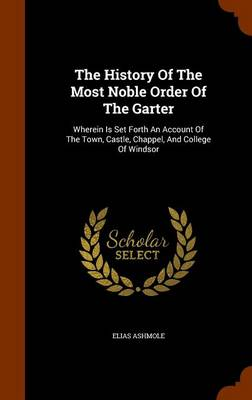 The History of the Most Noble Order of the Garter: Wherein Is Set Forth an Account of the Town, Castle, Chappel, and College of Windsor by Elias Ashmole