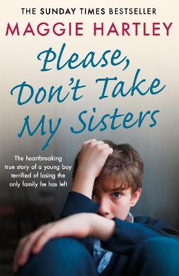 Please Don't Take My Sisters: The heartbreaking true story of a young boy terrified of losing the only family he has left by Maggie Hartley