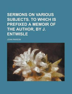 Sermons on Various Subjects. to Which Is Prefixed a Memoir of the Author, by J. Entwisle by Rachel Hunter