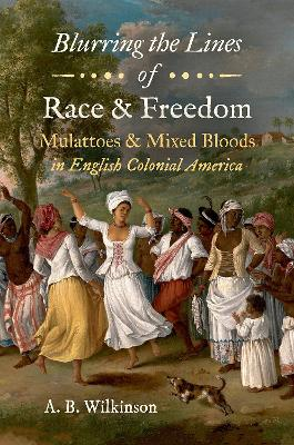 Blurring the Lines of Race and Freedom: Mulattoes and Mixed Bloods in English Colonial America by A. B. Wilkinson