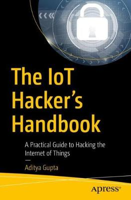 The IoT Hacker's Handbook: A Practical Guide to Hacking the Internet of Things by Aditya Gupta