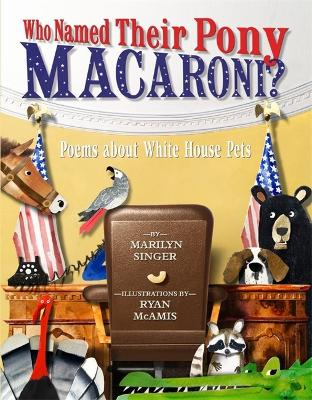 Who Named Their Pony Macaroni?: Poems About White House Pets by Marilyn Singer