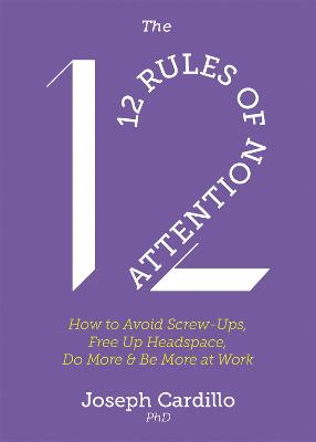 The 12 Rules of Attention: How to Avoid Screw-Ups, Free Up Headspace, Do More & Be More At Work by Joseph Cardillo