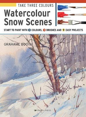 Take Three Colours: Watercolour Snow Scenes: Start to Paint with 3 Colours, 3 Brushes and 9 Easy Projects by Grahame Booth