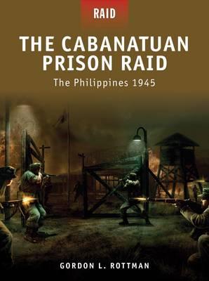 The Cabanatuan Prison Raid -the Philippines 1945 by Gordon L. Rottman