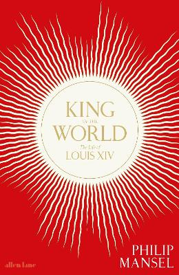 King of the World: The Life of Louis XIV book