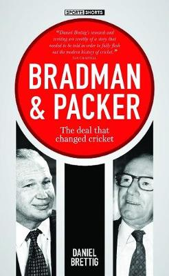 Bradman + Packer: The deal that changed cricket by Daniel Brettig