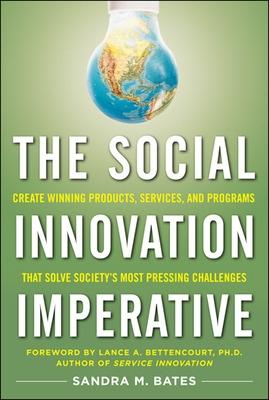 The Social Innovation Imperative: Create Winning Products, Services, and Programs that Solve Society's Most Pressing Challenges by Sandra Bates
