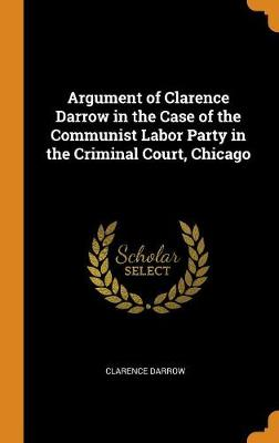 Argument of Clarence Darrow in the Case of the Communist Labor Party in the Criminal Court, Chicago by Clarence Darrow