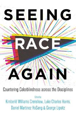 Seeing Race Again: Countering Colorblindness across the Disciplines by Kimberle Williams Crenshaw