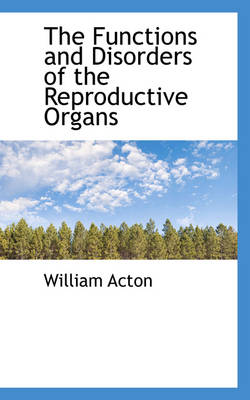 The Functions and Disorders of the Reproductive Organs by William Acton